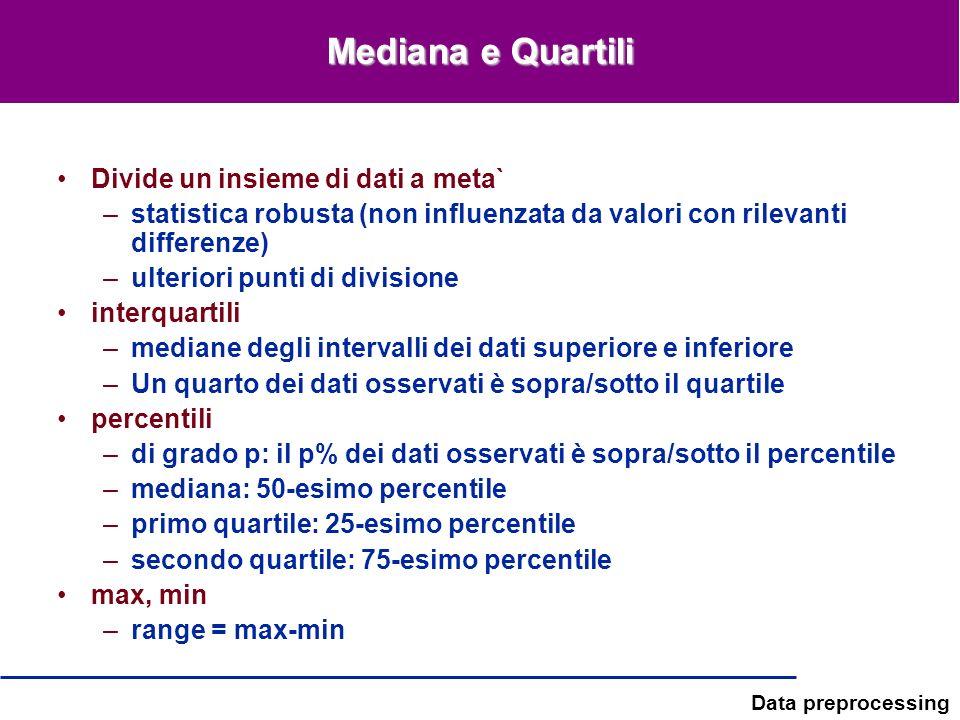 Data preprocessing Mediana e Quartili Divide un insieme di dati a meta` –statistica robusta (non influenzata da valori con rilevanti differenze) –ulte