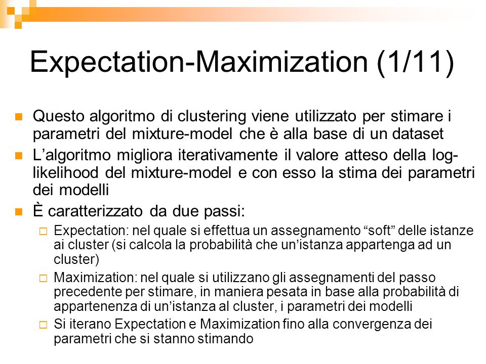 Expectation-Maximization (1/11) Questo algoritmo di clustering viene utilizzato per stimare i parametri del mixture-model che è alla base di un datase