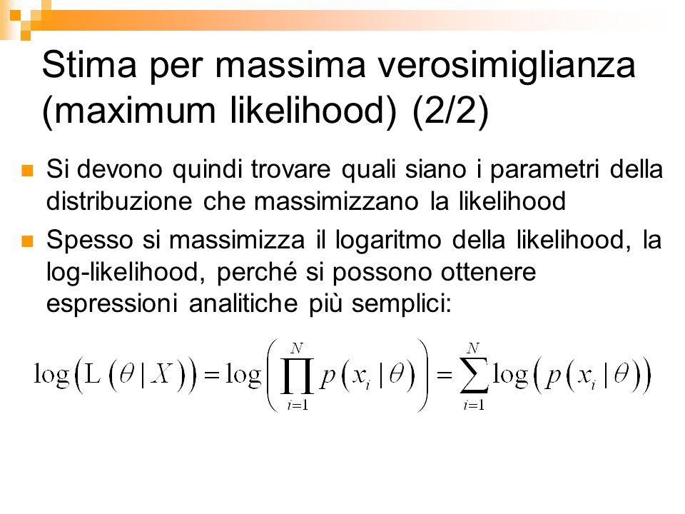 Stima per massima verosimiglianza (maximum likelihood) (2/2) Si devono quindi trovare quali siano i parametri della distribuzione che massimizzano la