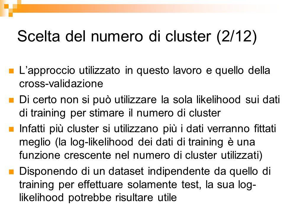 Scelta del numero di cluster (2/12) Lapproccio utilizzato in questo lavoro e quello della cross-validazione Di certo non si può utilizzare la sola lik