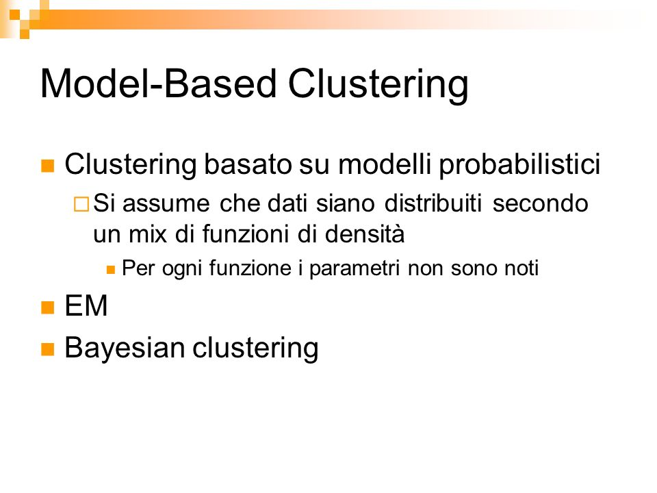 Model-Based Clustering Clustering basato su modelli probabilistici Si assume che dati siano distribuiti secondo un mix di funzioni di densità Per ogni