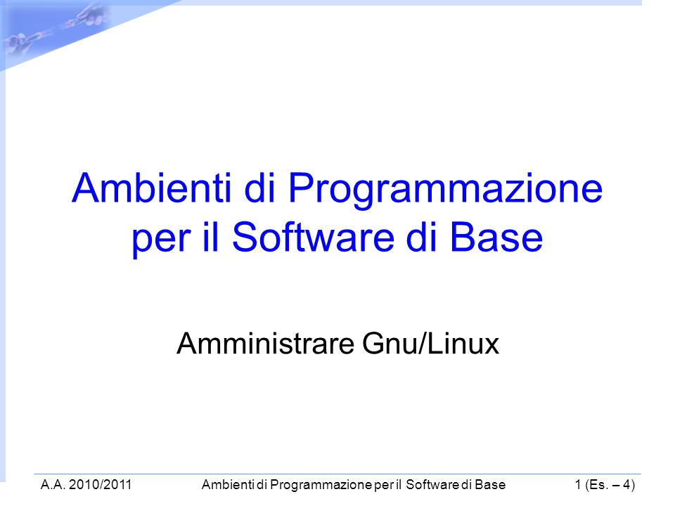 A.A. 2010/2011Ambienti di Programmazione per il Software di Base1 (Es. – 4) Ambienti di Programmazione per il Software di Base Amministrare Gnu/Linux