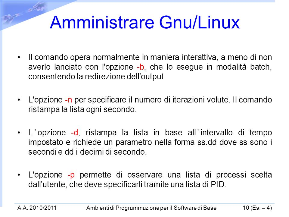 Il comando opera normalmente in maniera interattiva, a meno di non averlo lanciato con l opzione -b, che lo esegue in modalità batch, consentendo la redirezione dell output L opzione -n per specificare il numero di iterazioni volute.