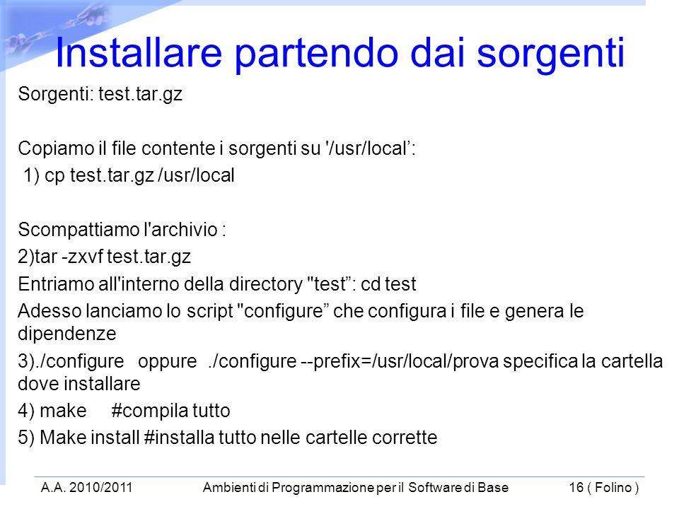 Sorgenti: test.tar.gz Copiamo il file contente i sorgenti su /usr/local: 1) cp test.tar.gz /usr/local Scompattiamo l archivio : 2)tar -zxvf test.tar.gz Entriamo all interno della directory test: cd test Adesso lanciamo lo script configure che configura i file e genera le dipendenze 3)./configure oppure./configure --prefix=/usr/local/prova specifica la cartella dove installare 4) make #compila tutto 5) Make install #installa tutto nelle cartelle corrette Installare partendo dai sorgenti A.A.