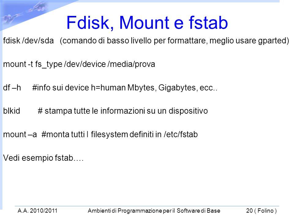 fdisk /dev/sda (comando di basso livello per formattare, meglio usare gparted) mount -t fs_type /dev/device /media/prova df –h #info sui device h=human Mbytes, Gigabytes, ecc..