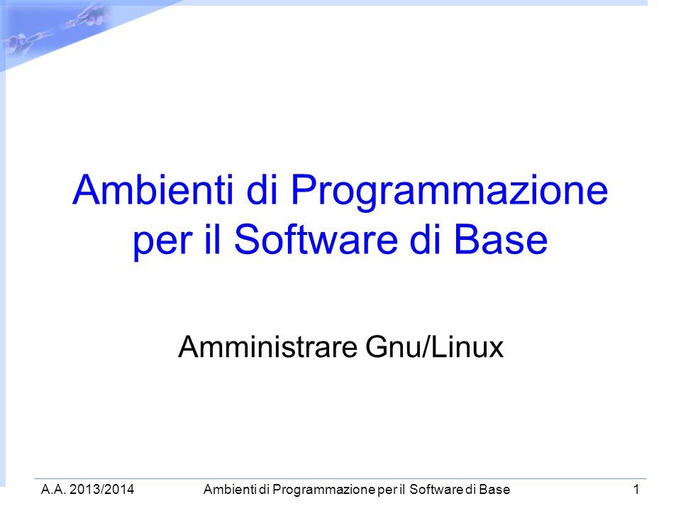 A.A. 2013/2014Ambienti di Programmazione per il Software di Base1 Amministrare Gnu/Linux
