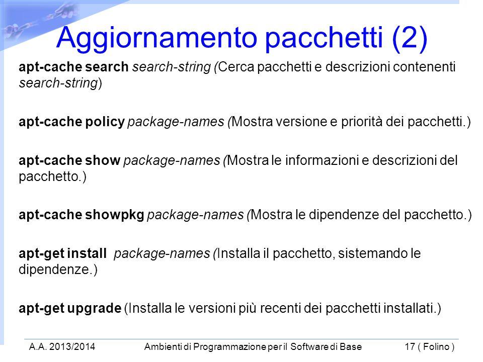 apt-cache search search-string (Cerca pacchetti e descrizioni contenenti search-string) apt-cache policy package-names (Mostra versione e priorità dei pacchetti.) apt-cache show package-names (Mostra le informazioni e descrizioni del pacchetto.) apt-cache showpkg package-names (Mostra le dipendenze del pacchetto.) apt-get install package-names (Installa il pacchetto, sistemando le dipendenze.) apt-get upgrade (Installa le versioni più recenti dei pacchetti installati.) Aggiornamento pacchetti (2) A.A.