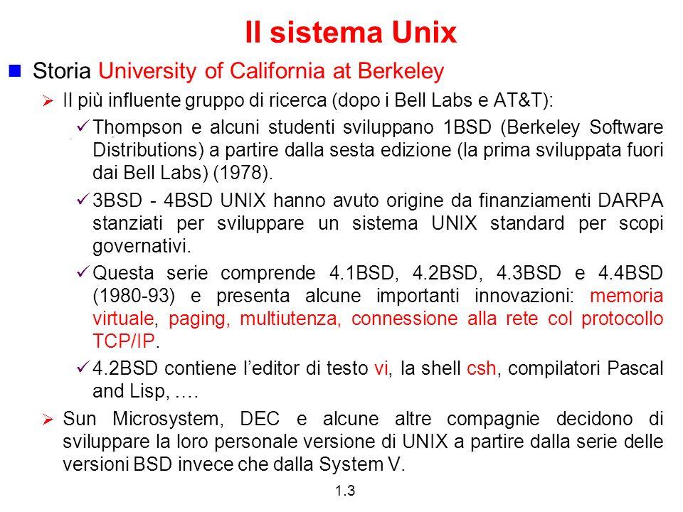 1.3 Il sistema Unix Storia University of California at Berkeley Il più influente gruppo di ricerca (dopo i Bell Labs e AT&T): Thompson e alcuni studenti sviluppano 1BSD (Berkeley Software Distributions) a partire dalla sesta edizione (la prima sviluppata fuori dai Bell Labs) (1978).
