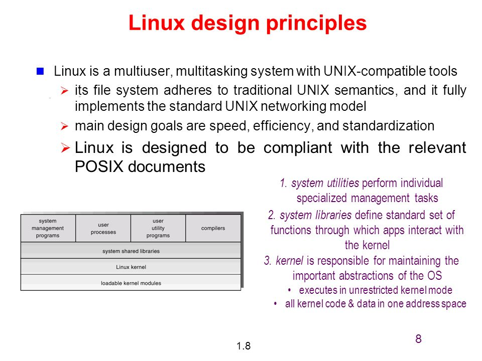 1.8 8 Linux design principles Linux is a multiuser, multitasking system with UNIX-compatible tools its file system adheres to traditional UNIX semantics, and it fully implements the standard UNIX networking model main design goals are speed, efficiency, and standardization Linux is designed to be compliant with the relevant POSIX documents 1.system utilities perform individual specialized management tasks 2.system libraries define standard set of functions through which apps interact with the kernel 3.kernel is responsible for maintaining the important abstractions of the OS executes in unrestricted kernel mode all kernel code & data in one address space
