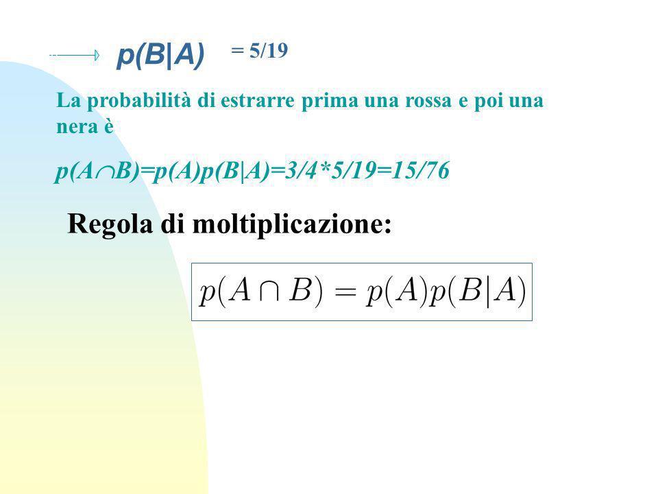 p(B|A) = 5/19 La probabilità di estrarre prima una rossa e poi una nera è p(A B)=p(A)p(B|A)=3/4*5/19=15/76 Regola di moltiplicazione: