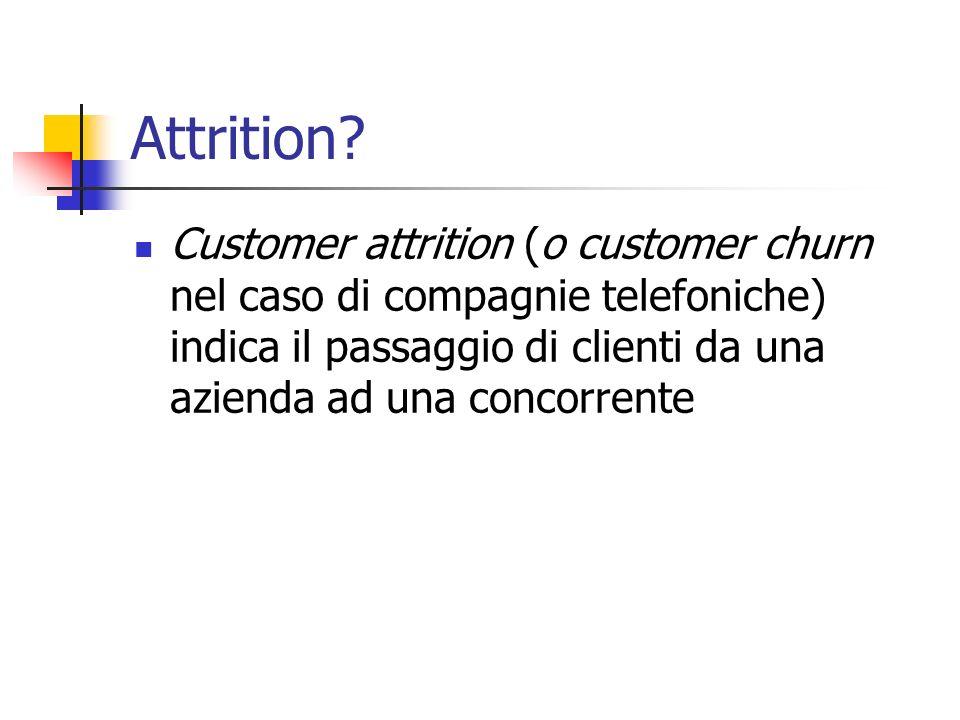 Attrition? Customer attrition (o customer churn nel caso di compagnie telefoniche) indica il passaggio di clienti da una azienda ad una concorrente