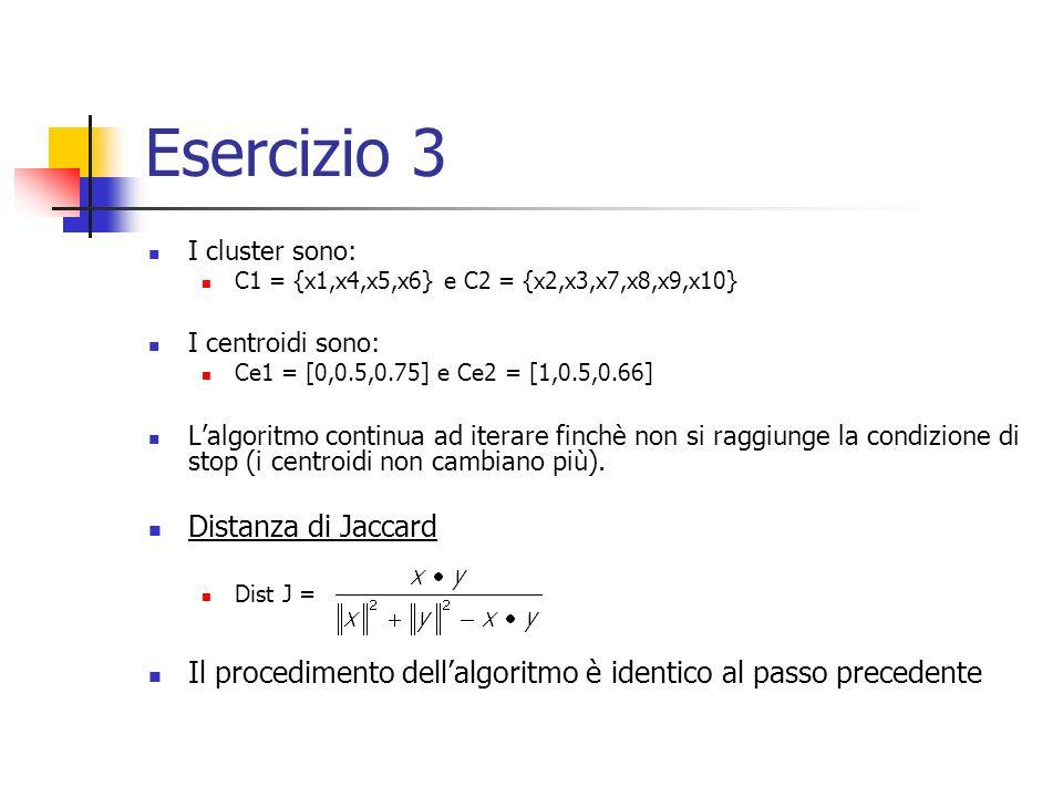 Esercizio 3 I cluster sono: C1 = {x1,x4,x5,x6} e C2 = {x2,x3,x7,x8,x9,x10} I centroidi sono: Ce1 = [0,0.5,0.75] e Ce2 = [1,0.5,0.66] Lalgoritmo continua ad iterare finchè non si raggiunge la condizione di stop (i centroidi non cambiano più).