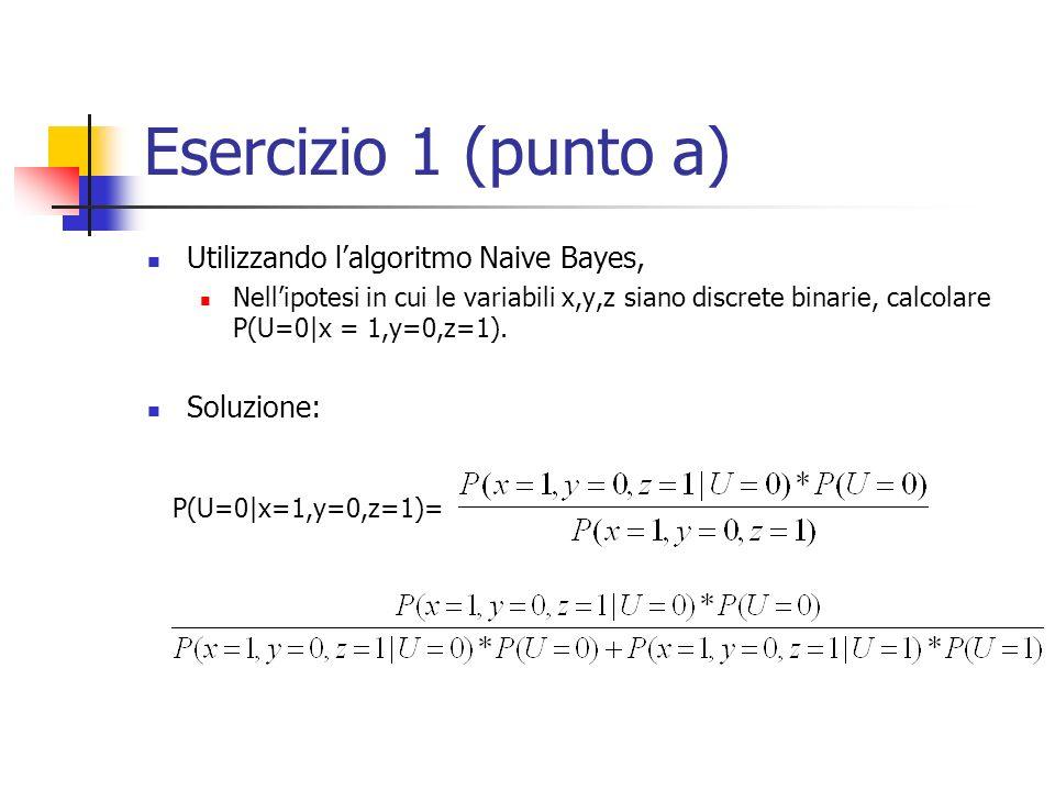 Esercizio 1 (punto a) Utilizzando lalgoritmo Naive Bayes, Nellipotesi in cui le variabili x,y,z siano discrete binarie, calcolare P(U=0|x = 1,y=0,z=1).