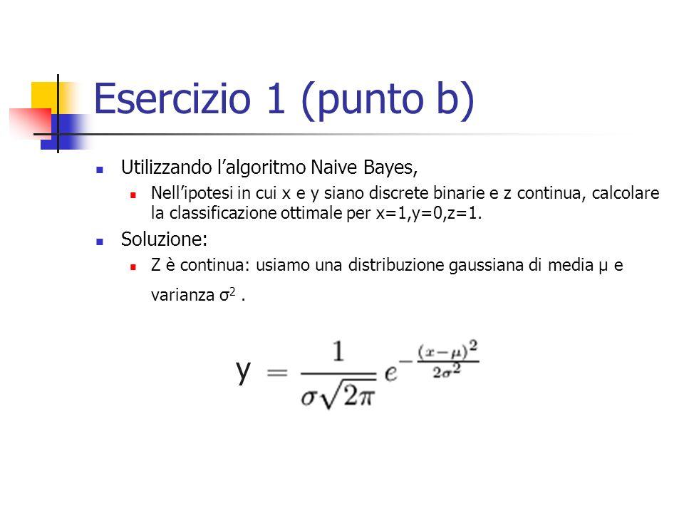 Esercizio 1 (punto b) Utilizzando lalgoritmo Naive Bayes, Nellipotesi in cui x e y siano discrete binarie e z continua, calcolare la classificazione ottimale per x=1,y=0,z=1.