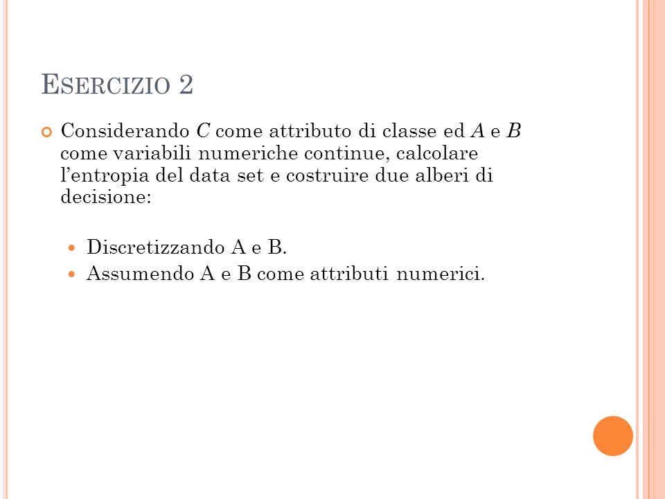 E SERCIZIO 2 Considerando C come attributo di classe ed A e B come variabili numeriche continue, calcolare lentropia del data set e costruire due alberi di decisione: Discretizzando A e B.
