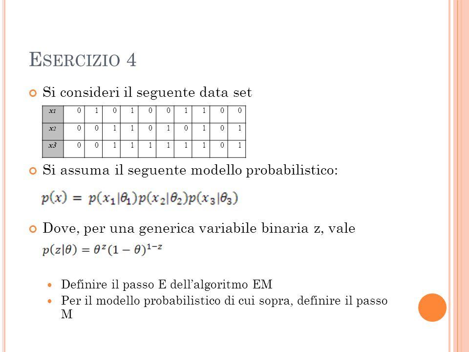 E SERCIZIO 4 Si consideri il seguente data set Si assuma il seguente modello probabilistico: Dove, per una generica variabile binaria z, vale Definire il passo E dellalgoritmo EM Per il modello probabilistico di cui sopra, definire il passo M x1x1 0101001100 x2x2 0011010101 x30011111101