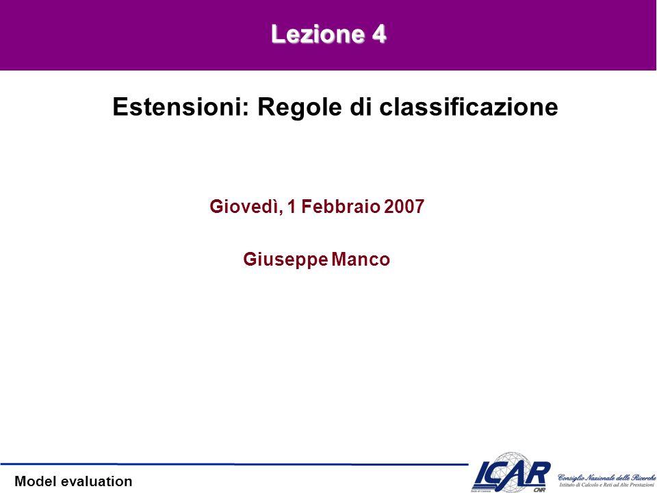 Model evaluation Giovedì, 1 Febbraio 2007 Giuseppe Manco Estensioni: Regole di classificazione Lezione 4