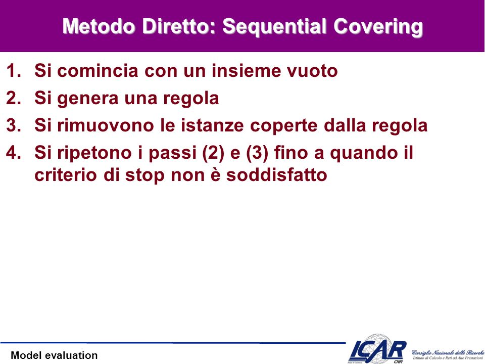 Model evaluation Metodo Diretto: Sequential Covering 1.Si comincia con un insieme vuoto 2.Si genera una regola 3.Si rimuovono le istanze coperte dalla regola 4.Si ripetono i passi (2) e (3) fino a quando il criterio di stop non è soddisfatto