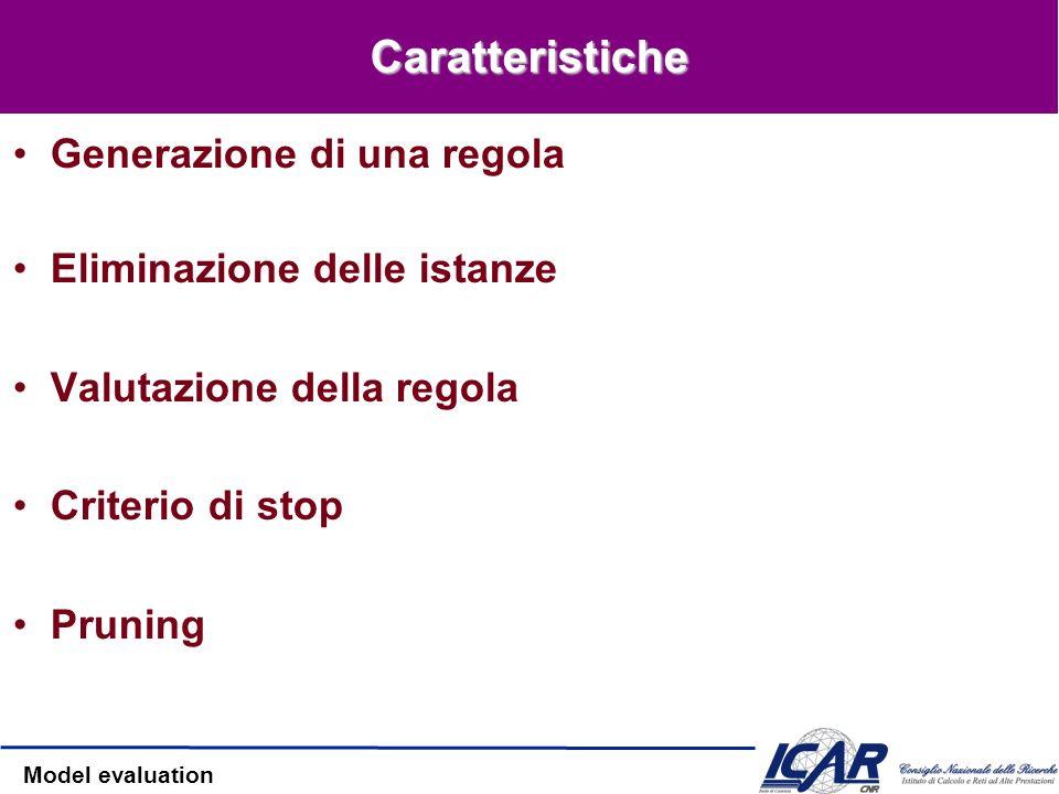 Model evaluation Caratteristiche Generazione di una regola Eliminazione delle istanze Valutazione della regola Criterio di stop Pruning