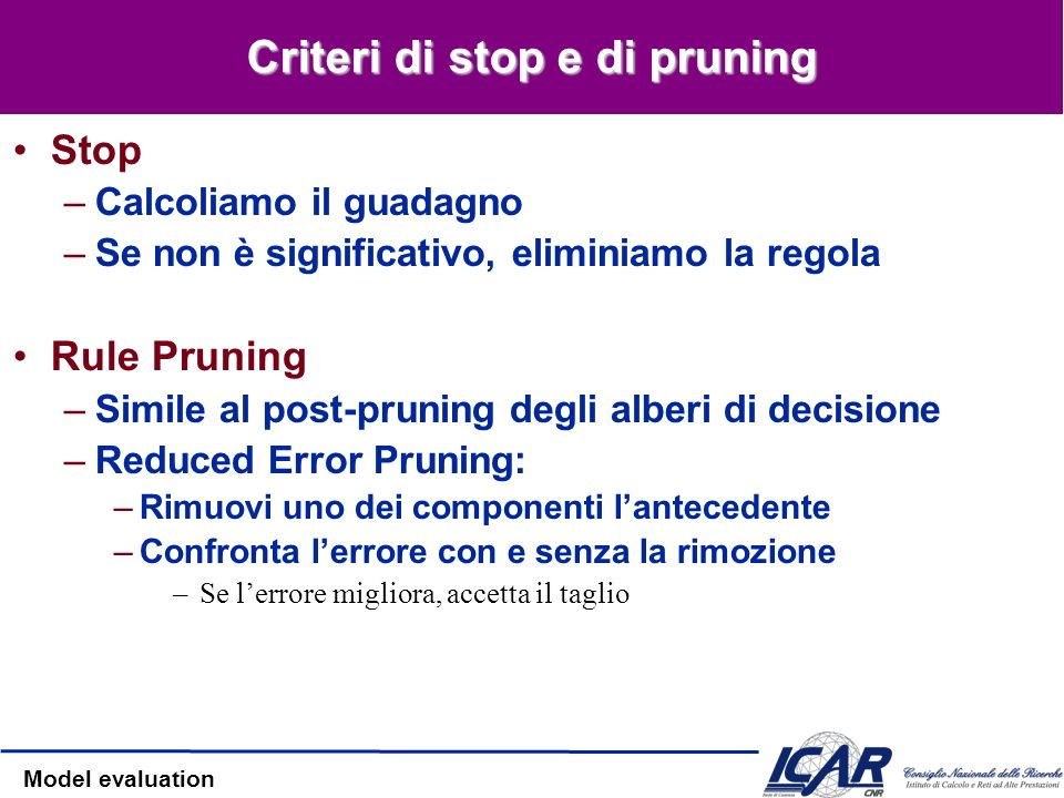 Model evaluation Criteri di stop e di pruning Stop –Calcoliamo il guadagno –Se non è significativo, eliminiamo la regola Rule Pruning –Simile al post-