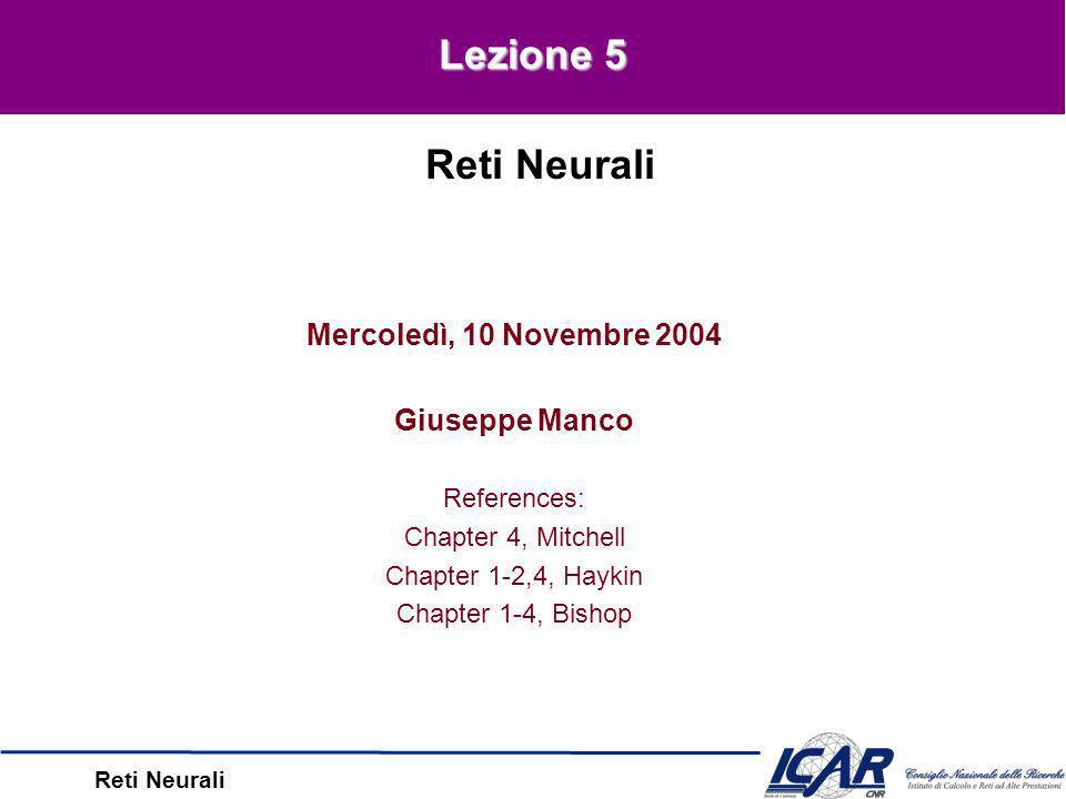 Reti Neurali Mercoledì, 10 Novembre 2004 Giuseppe Manco References: Chapter 4, Mitchell Chapter 1-2,4, Haykin Chapter 1-4, Bishop Reti Neurali Lezione 5