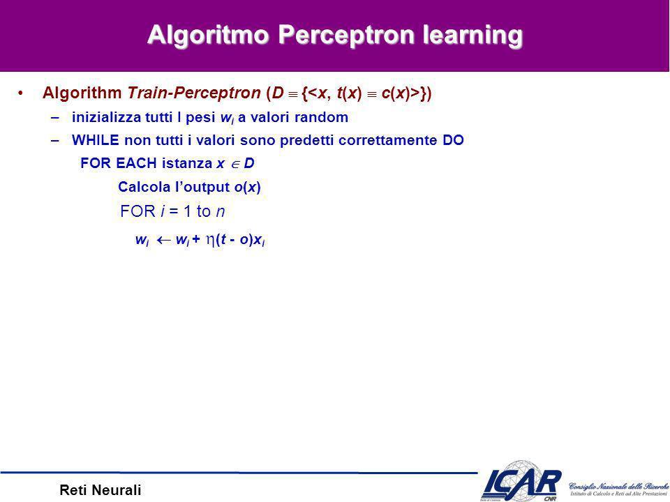 Reti Neurali Perceptron Learning Regola di learning del Perceptron (Rosenblatt, 1959) –Idea: un target può aggiornare I pesi in modo tale da produrre loutput desiderato –dove t = c(x) è il valore di output atteso, o è il valore di output calcolato – è il tasso di learning