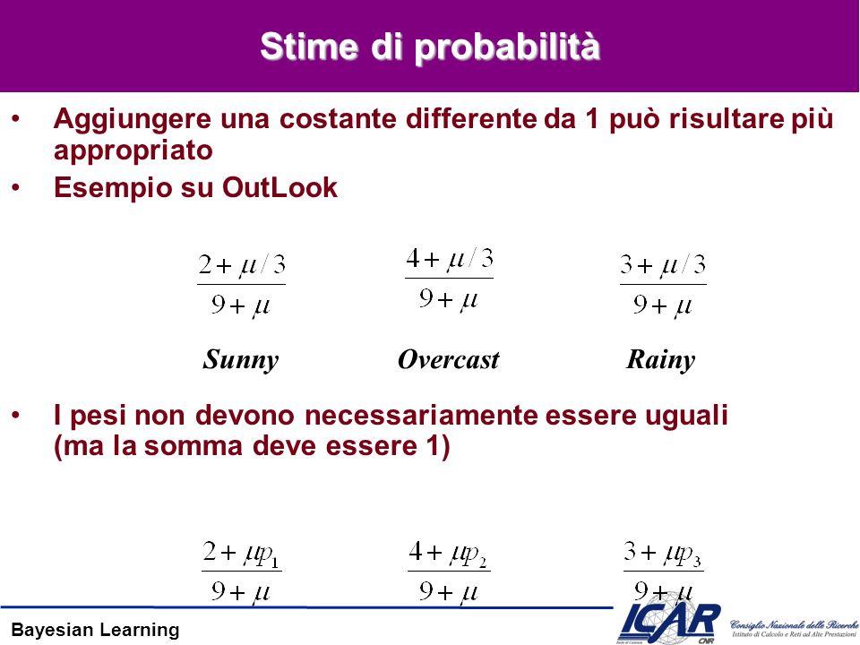 Bayesian Learning Stime di probabilità Aggiungere una costante differente da 1 può risultare più appropriato Esempio su OutLook I pesi non devono necessariamente essere uguali (ma la somma deve essere 1) SunnyOvercastRainy