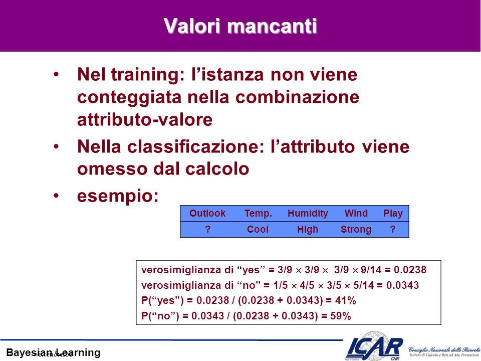 Bayesian Learning Valori mancanti Nel training: listanza non viene conteggiata nella combinazione attributo-valore Nella classificazione: lattributo v