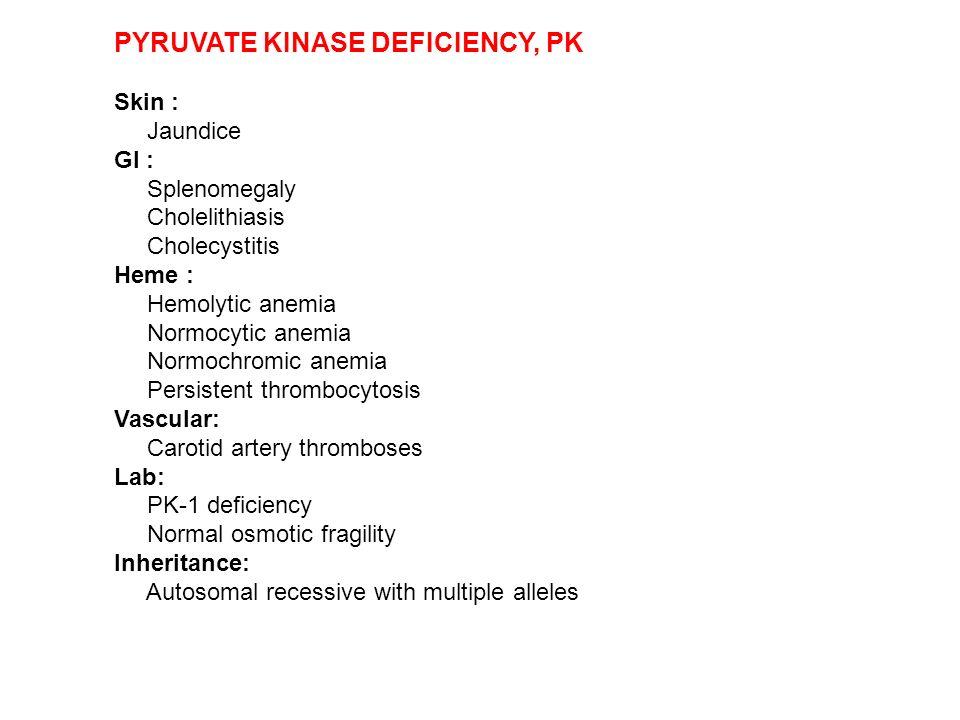 PYRUVATE KINASE DEFICIENCY, PK Skin : Jaundice GI : Splenomegaly Cholelithiasis Cholecystitis Heme : Hemolytic anemia Normocytic anemia Normochromic a