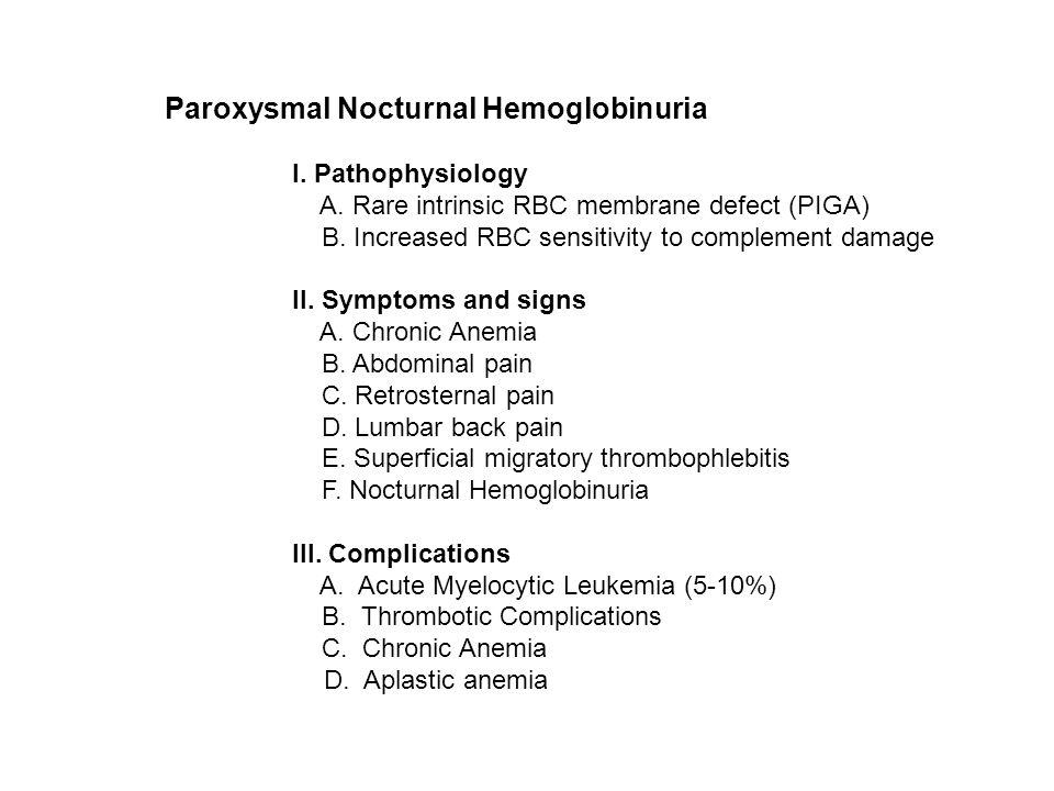 Paroxysmal Nocturnal Hemoglobinuria I. Pathophysiology A. Rare intrinsic RBC membrane defect (PIGA) B. Increased RBC sensitivity to complement damage
