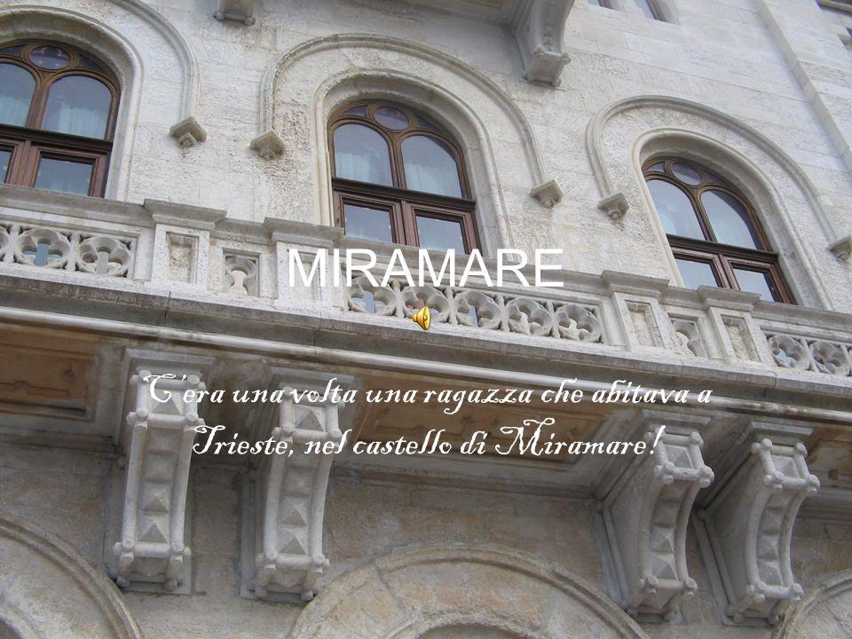 MIRAMARE Cera una volta una ragazza che abitava a Trieste, nel castello di Miramare!
