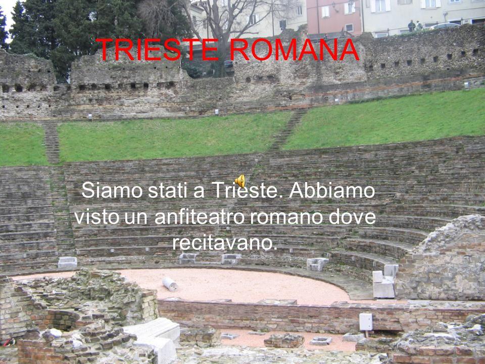 TRIESTE ROMANA Siamo stati a Trieste. Abbiamo visto un anfiteatro romano dove recitavano.
