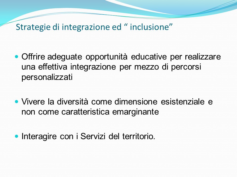 Strategie di integrazione ed inclusione Offrire adeguate opportunità educative per realizzare una effettiva integrazione per mezzo di percorsi persona