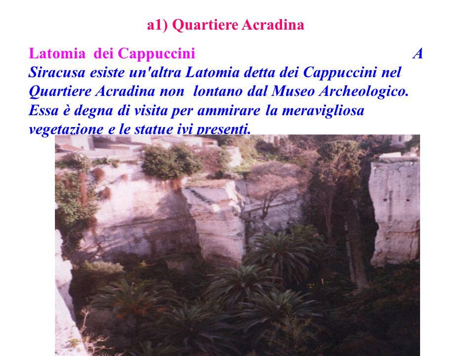 a1) Quartiere Acradina Latomia dei Cappuccini A Siracusa esiste un'altra Latomia detta dei Cappuccini nel Quartiere Acradina non lontano dal Museo Arc