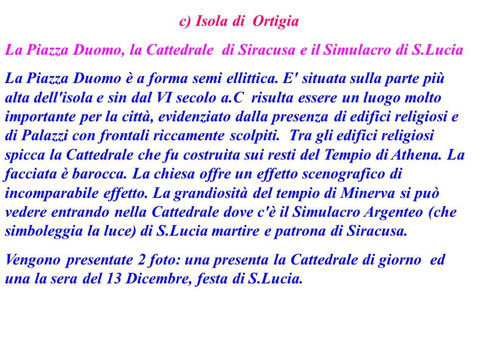 c) Isola di Ortigia La Piazza Duomo, la Cattedrale di Siracusa e il Simulacro di S.Lucia La Piazza Duomo è a forma semi ellittica. E' situata sulla pa