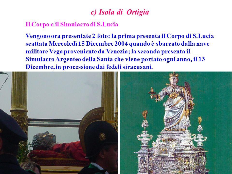 c) Isola di Ortigia Il Corpo e il Simulacro di S.Lucia Vengono ora presentate 2 foto: la prima presenta il Corpo di S.Lucia scattata Mercoledì 15 Dice