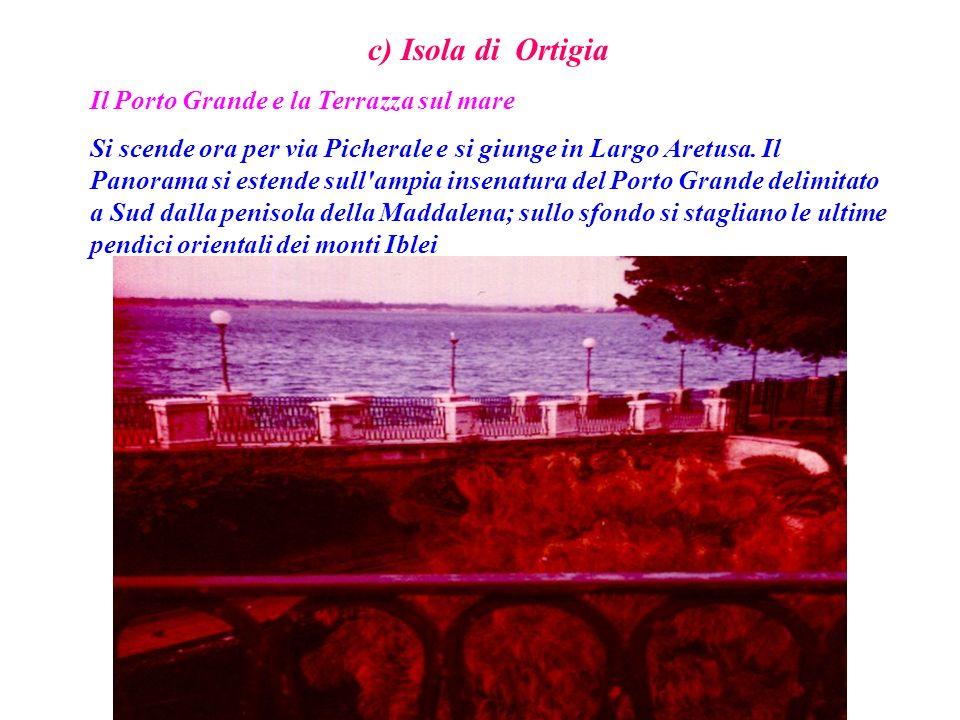 c) Isola di Ortigia Il Porto Grande e la Terrazza sul mare Si scende ora per via Picherale e si giunge in Largo Aretusa. Il Panorama si estende sull'a