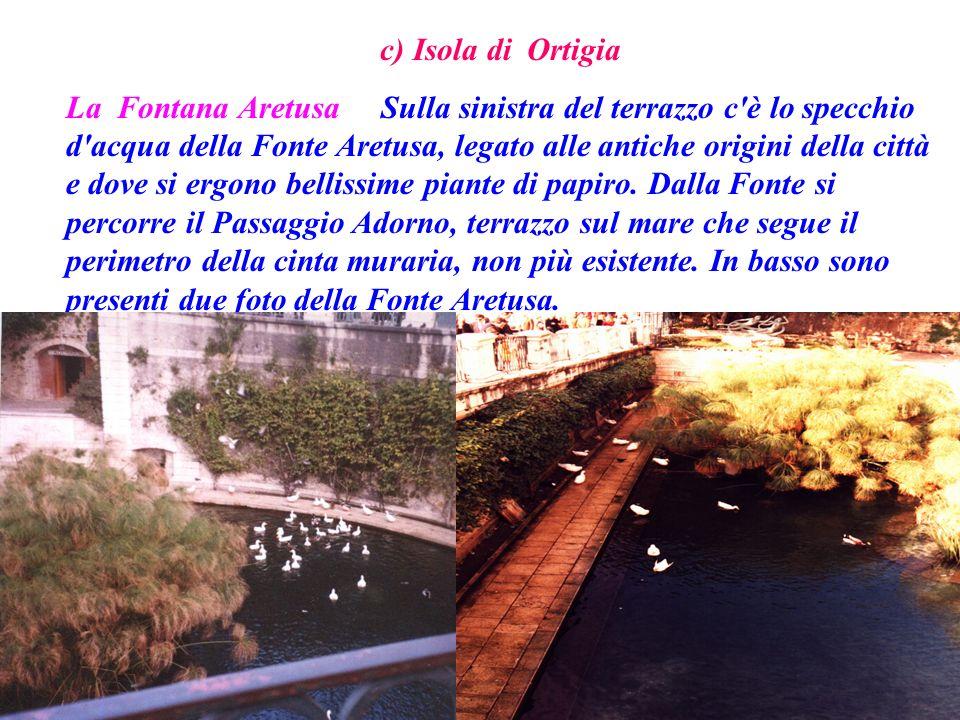 c) Isola di Ortigia La Fontana Aretusa Sulla sinistra del terrazzo c'è lo specchio d'acqua della Fonte Aretusa, legato alle antiche origini della citt