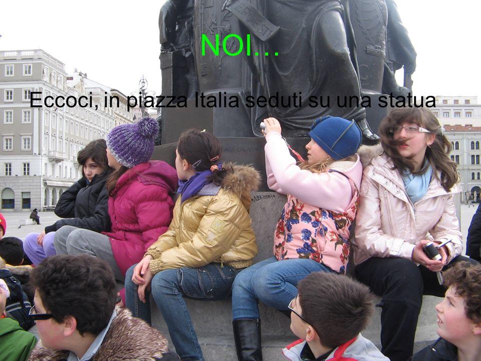 NOI… Eccoci, in piazza Italia seduti su una statua