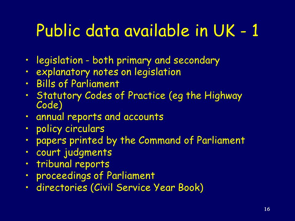 16 Public data available in UK - 1 legislation - both primary and secondary explanatory notes on legislation Bills of Parliament Statutory Codes of Practice (eg the Highway Code) annual reports and accounts policy circulars papers printed by the Command of Parliament court judgments tribunal reports proceedings of Parliament directories (Civil Service Year Book)