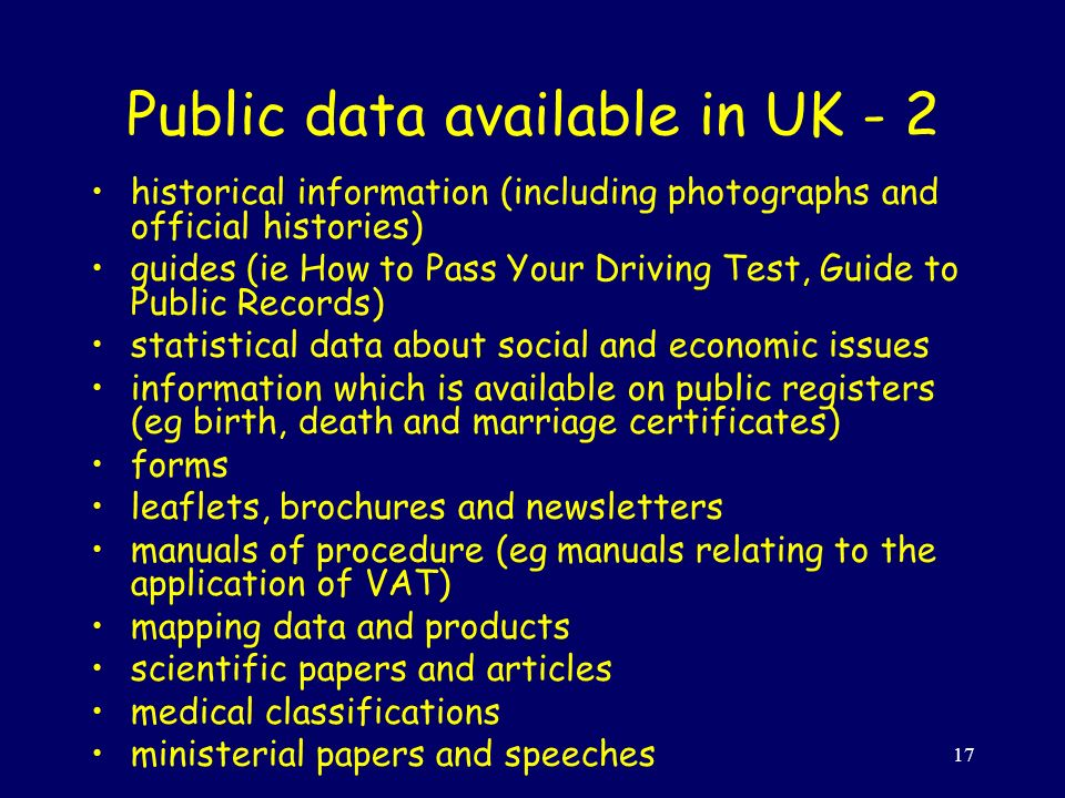 17 Public data available in UK - 2 historical information (including photographs and official histories) guides (ie How to Pass Your Driving Test, Guide to Public Records) statistical data about social and economic issues information which is available on public registers (eg birth, death and marriage certificates) forms leaflets, brochures and newsletters manuals of procedure (eg manuals relating to the application of VAT) mapping data and products scientific papers and articles medical classifications ministerial papers and speeches