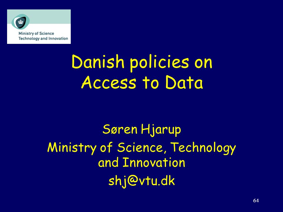 64 Danish policies on Access to Data Søren Hjarup Ministry of Science, Technology and Innovation shj@vtu.dk
