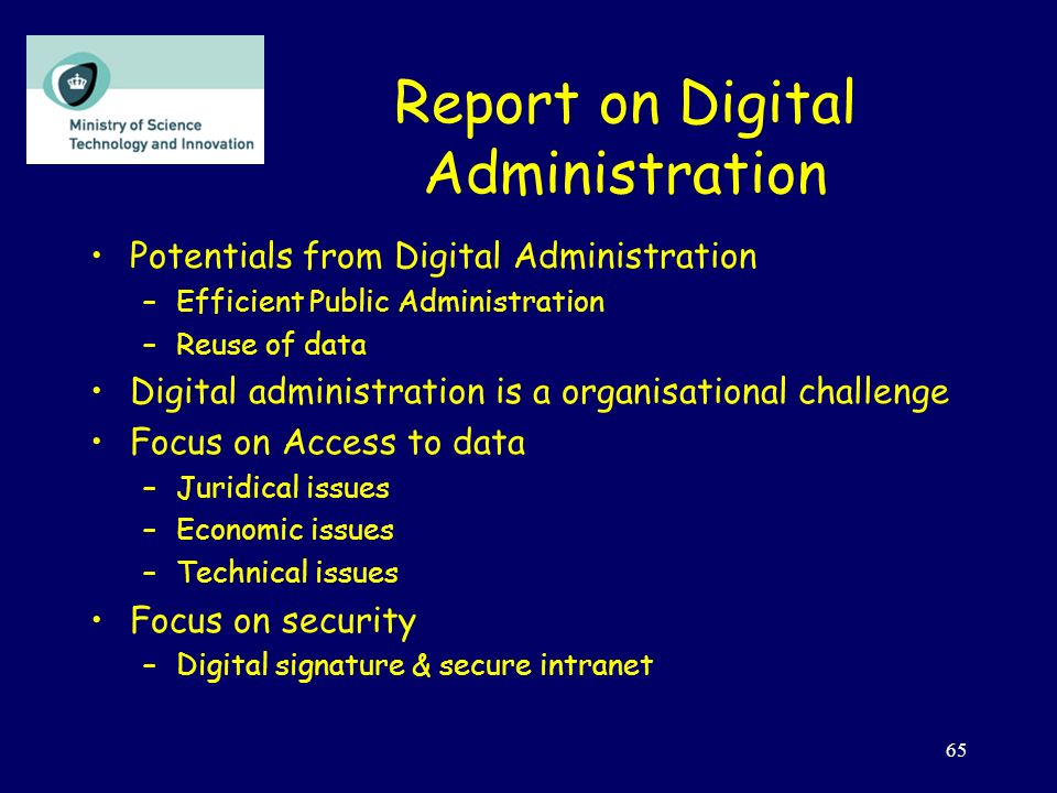 65 Report on Digital Administration Potentials from Digital Administration –Efficient Public Administration –Reuse of data Digital administration is a organisational challenge Focus on Access to data –Juridical issues –Economic issues –Technical issues Focus on security –Digital signature & secure intranet
