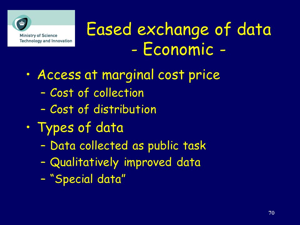 70 Eased exchange of data - Economic - Access at marginal cost price –Cost of collection –Cost of distribution Types of data –Data collected as public task –Qualitatively improved data –Special data