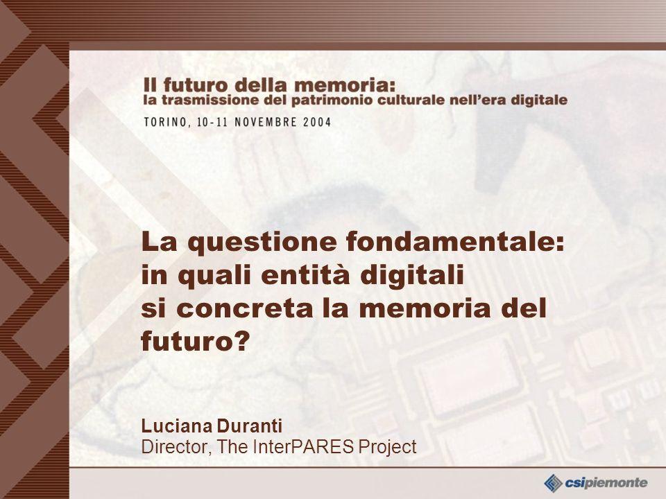 0 Dr Luciana Duranti – Project Director - The InterPARES Project La questione fondamentale Luciana Duranti Director, The InterPARES Project La questione fondamentale: in quali entità digitali si concreta la memoria del futuro?