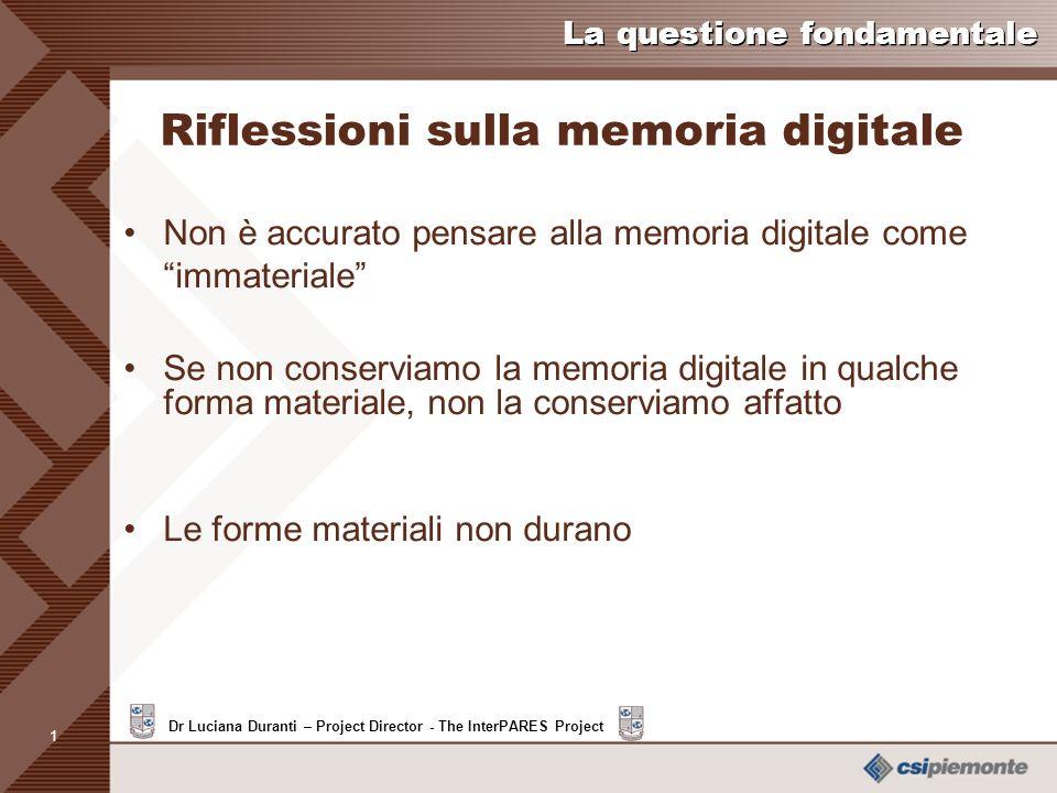 1 Dr Luciana Duranti – Project Director - The InterPARES Project La questione fondamentale Riflessioni sulla memoria digitale Non è accurato pensare alla memoria digitale come immateriale Se non conserviamo la memoria digitale in qualche forma materiale, non la conserviamo affatto Le forme materiali non durano