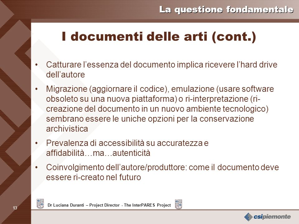 12 Dr Luciana Duranti – Project Director - The InterPARES Project La questione fondamentale I documenti delle arti (cont.) Rhizome ArtBase: Conservazi