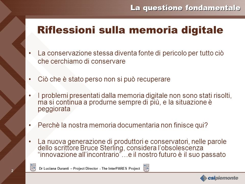 1 Dr Luciana Duranti – Project Director - The InterPARES Project La questione fondamentale Riflessioni sulla memoria digitale Non è accurato pensare a