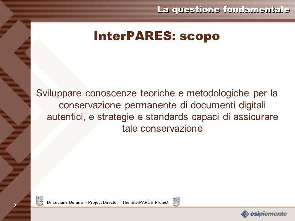 3 Dr Luciana Duranti – Project Director - The InterPARES Project La questione fondamentale InterPARES: scopo Sviluppare conoscenze teoriche e metodologiche per la conservazione permanente di documenti digitali autentici, e strategie e standards capaci di assicurare tale conservazione