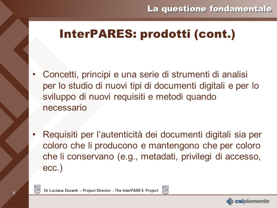 4 Dr Luciana Duranti – Project Director - The InterPARES Project La questione fondamentale InterPARES: prodotti Metodi e procedure per selezione e con